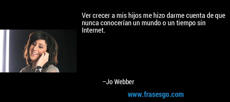 Ver crecer a mis hijos me hizo darme cuenta de que nunca conocerían un mundo o un tiempo sin Internet. – Jo Webber