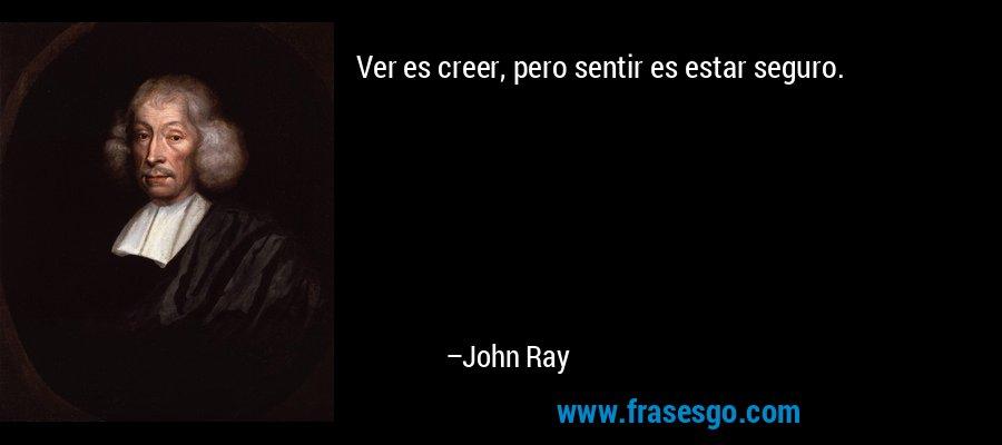 Ver es creer, pero sentir es estar seguro. – John Ray
