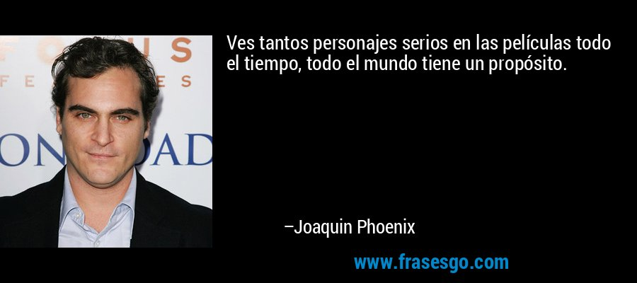 Ves tantos personajes serios en las películas todo el tiempo, todo el mundo tiene un propósito. – Joaquin Phoenix