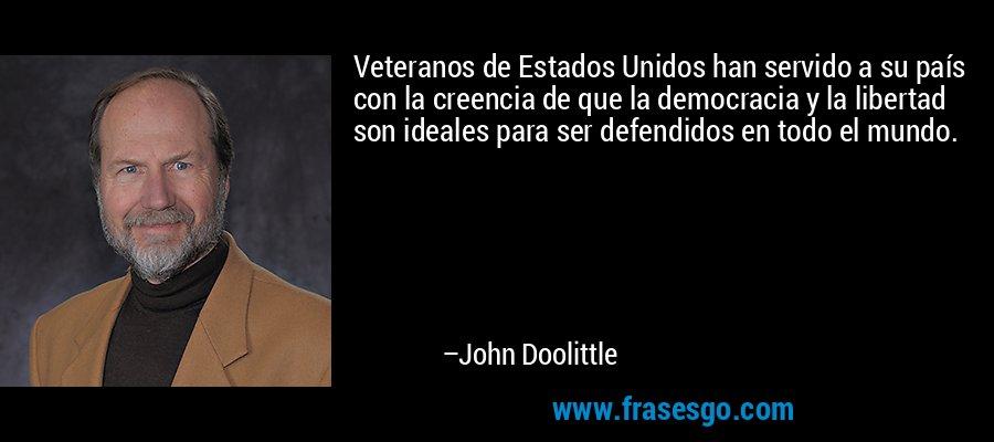 Veteranos de Estados Unidos han servido a su país con la creencia de que la democracia y la libertad son ideales para ser defendidos en todo el mundo. – John Doolittle