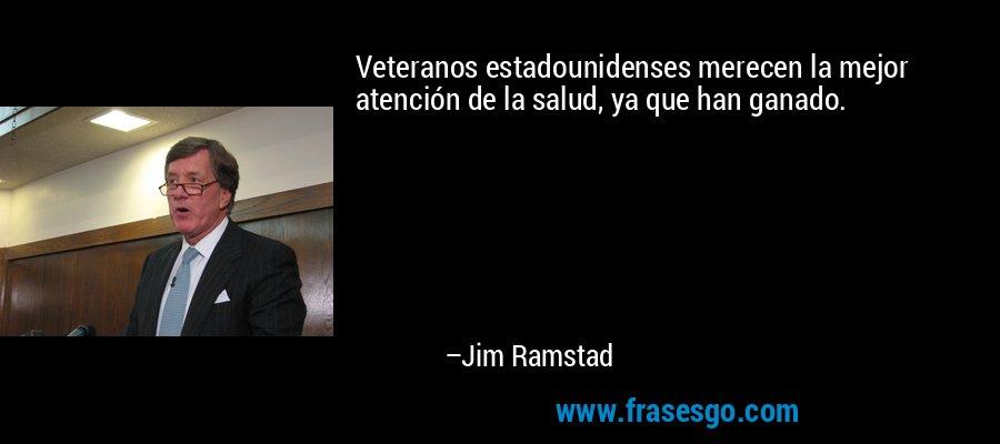 Veteranos estadounidenses merecen la mejor atención de la salud, ya que han ganado. – Jim Ramstad