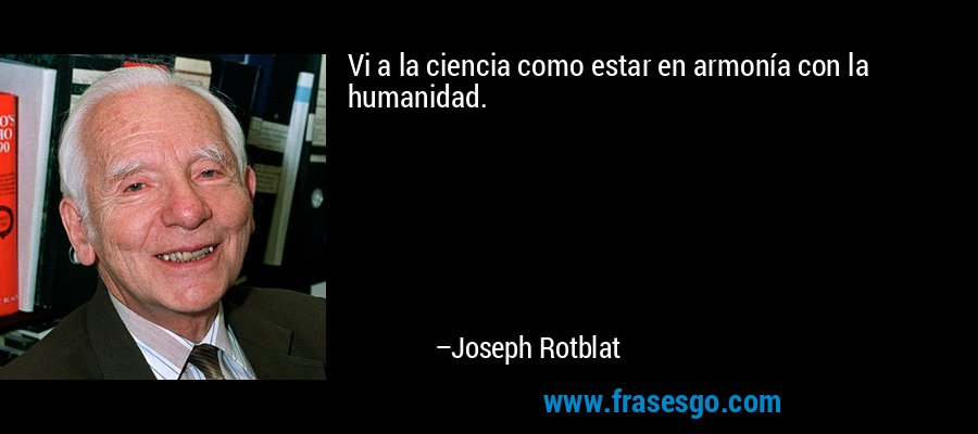 Vi a la ciencia como estar en armonía con la humanidad. – Joseph Rotblat