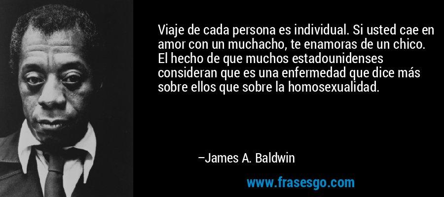 Viaje de cada persona es individual. Si usted cae en amor con un muchacho, te enamoras de un chico. El hecho de que muchos estadounidenses consideran que es una enfermedad que dice más sobre ellos que sobre la homosexualidad. – James A. Baldwin