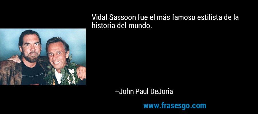 Vidal Sassoon fue el más famoso estilista de la historia del mundo. – John Paul DeJoria