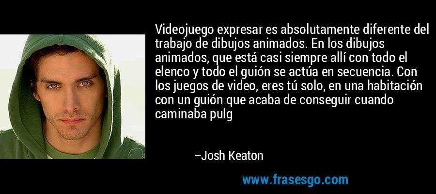 Videojuego expresar es absolutamente diferente del trabajo de dibujos animados. En los dibujos animados, que está casi siempre allí con todo el elenco y todo el guión se actúa en secuencia. Con los juegos de video, eres tú solo, en una habitación con un guión que acaba de conseguir cuando caminaba pulg – Josh Keaton