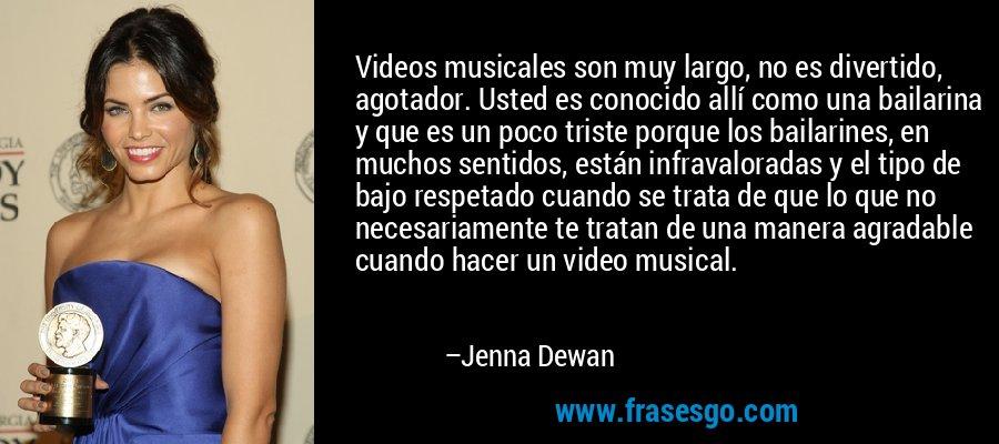 Videos musicales son muy largo, no es divertido, agotador. Usted es conocido allí como una bailarina y que es un poco triste porque los bailarines, en muchos sentidos, están infravaloradas y el tipo de bajo respetado cuando se trata de que lo que no necesariamente te tratan de una manera agradable cuando hacer un video musical. – Jenna Dewan
