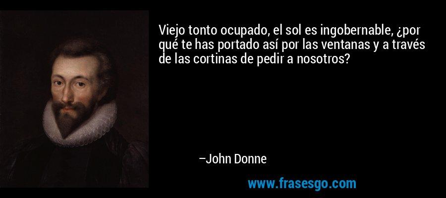 Viejo tonto ocupado, el sol es ingobernable, ¿por qué te has portado así por las ventanas y a través de las cortinas de pedir a nosotros? – John Donne