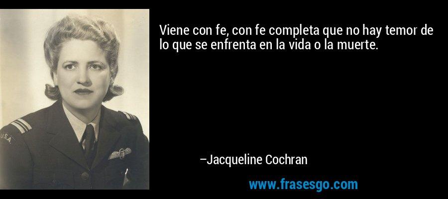 Viene con fe, con fe completa que no hay temor de lo que se enfrenta en la vida o la muerte. – Jacqueline Cochran