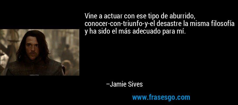 Vine a actuar con ese tipo de aburrido, conocer-con-triunfo-y-el desastre la misma filosofía y ha sido el más adecuado para mí. – Jamie Sives