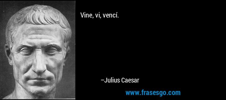 Vine, vi, vencí. – Julius Caesar