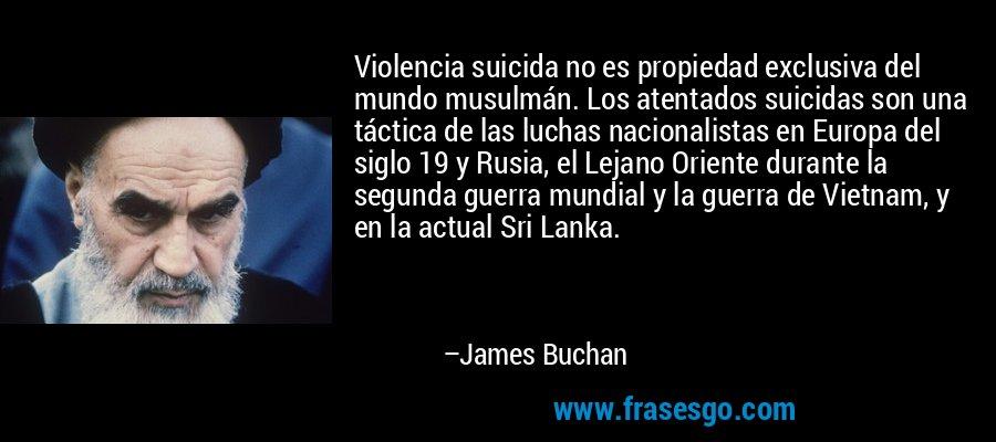 Violencia suicida no es propiedad exclusiva del mundo musulmán. Los atentados suicidas son una táctica de las luchas nacionalistas en Europa del siglo 19 y Rusia, el Lejano Oriente durante la segunda guerra mundial y la guerra de Vietnam, y en la actual Sri Lanka. – James Buchan