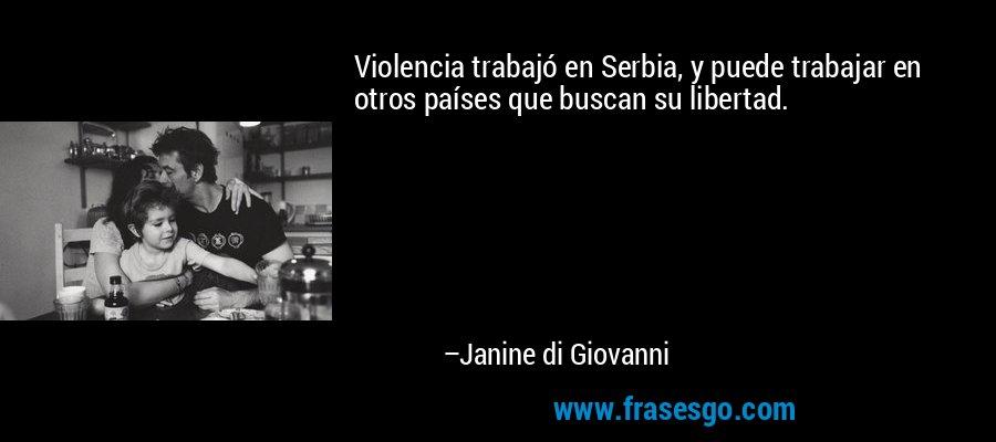 Violencia trabajó en Serbia, y puede trabajar en otros países que buscan su libertad. – Janine di Giovanni
