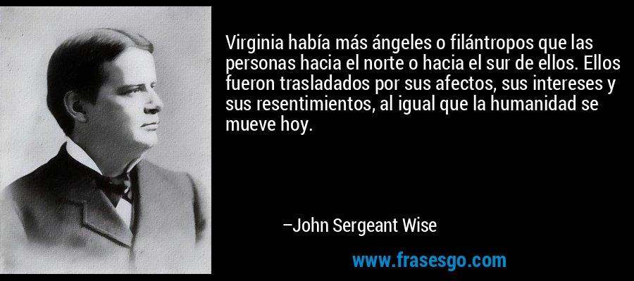 Virginia había más ángeles o filántropos que las personas hacia el norte o hacia el sur de ellos. Ellos fueron trasladados por sus afectos, sus intereses y sus resentimientos, al igual que la humanidad se mueve hoy. – John Sergeant Wise