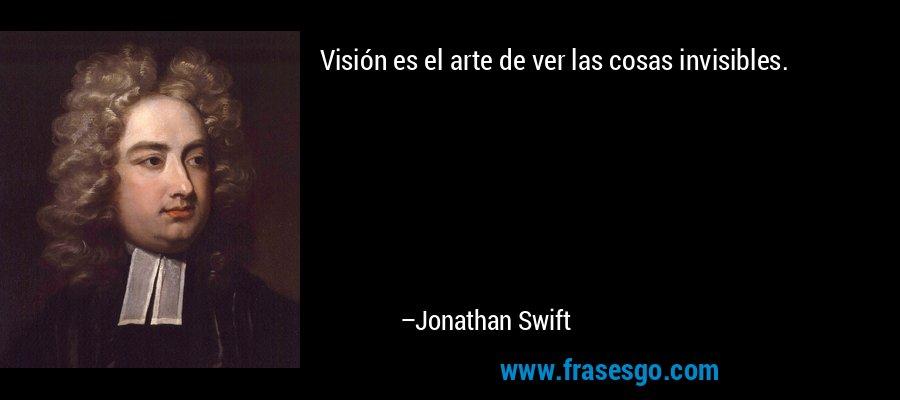 Visión es el arte de ver las cosas invisibles. – Jonathan Swift