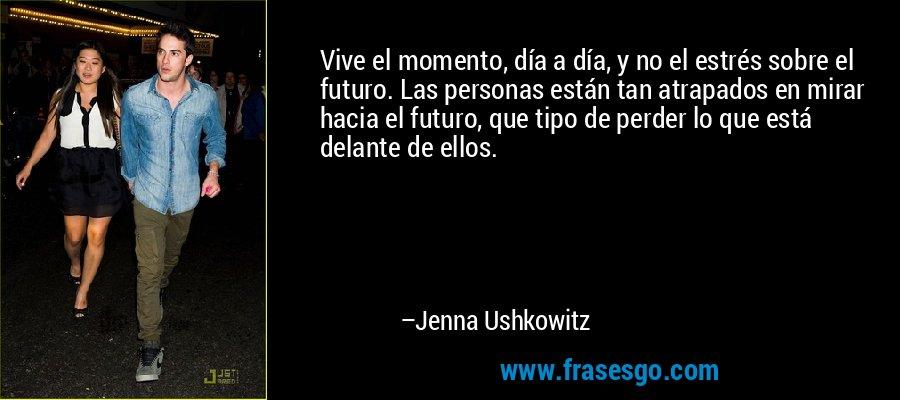 Vive el momento, día a día, y no el estrés sobre el futuro. Las personas están tan atrapados en mirar hacia el futuro, que tipo de perder lo que está delante de ellos. – Jenna Ushkowitz