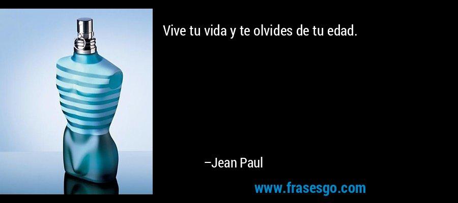 Vive tu vida y te olvides de tu edad. – Jean Paul