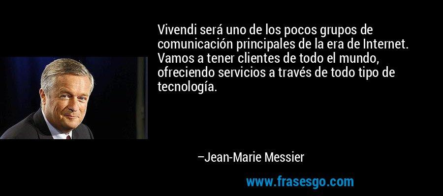 Vivendi será uno de los pocos grupos de comunicación principales de la era de Internet. Vamos a tener clientes de todo el mundo, ofreciendo servicios a través de todo tipo de tecnología. – Jean-Marie Messier