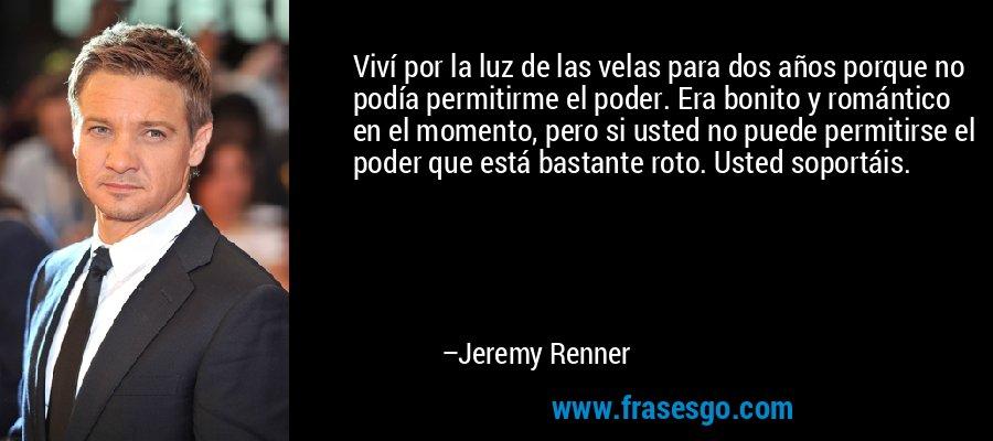 Viví por la luz de las velas para dos años porque no podía permitirme el poder. Era bonito y romántico en el momento, pero si usted no puede permitirse el poder que está bastante roto. Usted soportáis. – Jeremy Renner