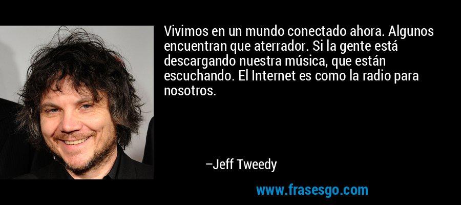 Vivimos en un mundo conectado ahora. Algunos encuentran que aterrador. Si la gente está descargando nuestra música, que están escuchando. El Internet es como la radio para nosotros. – Jeff Tweedy