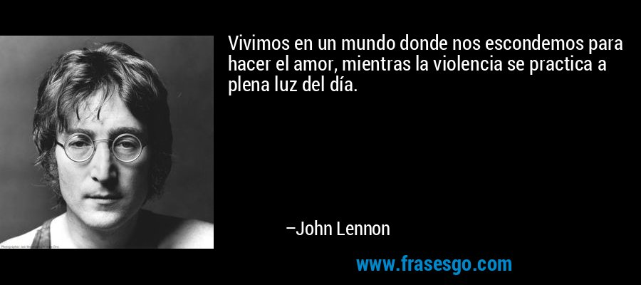 Vivimos en un mundo donde nos escondemos para hacer el amor, mientras la violencia se practica a plena luz del día. – John Lennon