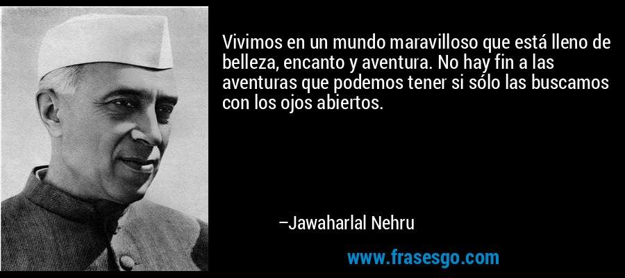 Vivimos en un mundo maravilloso que está lleno de belleza, encanto y aventura. No hay fin a las aventuras que podemos tener si sólo las buscamos con los ojos abiertos. – Jawaharlal Nehru
