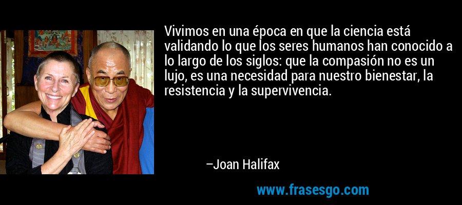 Vivimos en una época en que la ciencia está validando lo que los seres humanos han conocido a lo largo de los siglos: que la compasión no es un lujo, es una necesidad para nuestro bienestar, la resistencia y la supervivencia. – Joan Halifax
