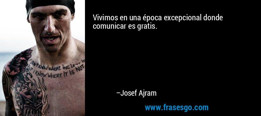 Vivimos en una época excepcional donde comunicar es gratis. – Josef Ajram