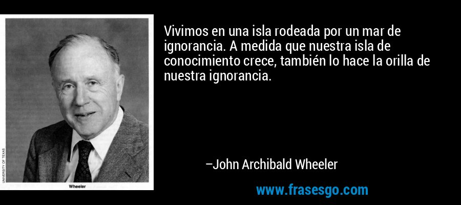 Vivimos en una isla rodeada por un mar de ignorancia. A medida que nuestra isla de conocimiento crece, también lo hace la orilla de nuestra ignorancia. – John Archibald Wheeler