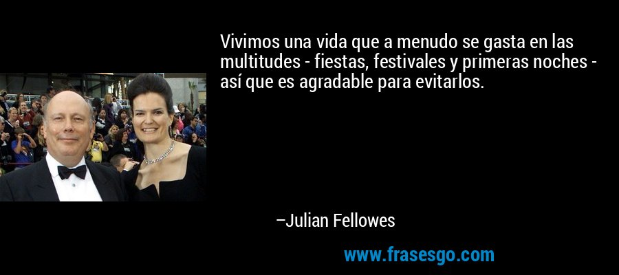Vivimos una vida que a menudo se gasta en las multitudes - fiestas, festivales y primeras noches - así que es agradable para evitarlos. – Julian Fellowes