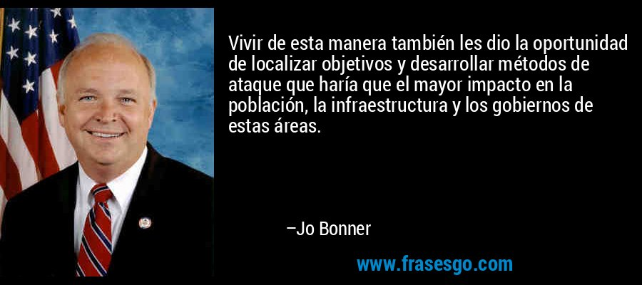 Vivir de esta manera también les dio la oportunidad de localizar objetivos y desarrollar métodos de ataque que haría que el mayor impacto en la población, la infraestructura y los gobiernos de estas áreas. – Jo Bonner