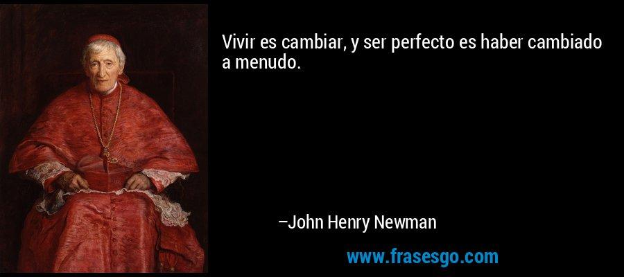 Vivir es cambiar, y ser perfecto es haber cambiado a menudo. – John Henry Newman