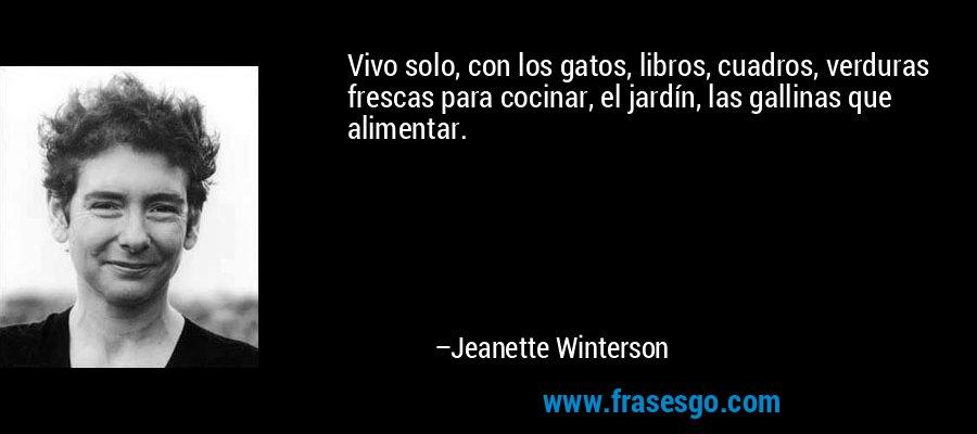 Vivo solo, con los gatos, libros, cuadros, verduras frescas para cocinar, el jardín, las gallinas que alimentar. – Jeanette Winterson