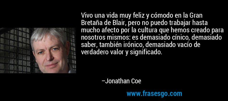 Vivo una vida muy feliz y cómodo en la Gran Bretaña de Blair, pero no puedo trabajar hasta mucho afecto por la cultura que hemos creado para nosotros mismos: es demasiado cínico, demasiado saber, también irónico, demasiado vacío de verdadero valor y significado. – Jonathan Coe