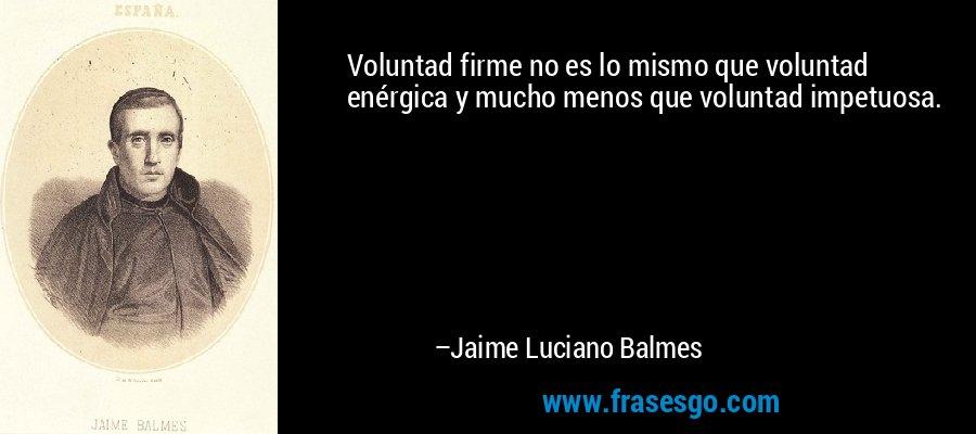 Voluntad firme no es lo mismo que voluntad enérgica y mucho menos que voluntad impetuosa. – Jaime Luciano Balmes