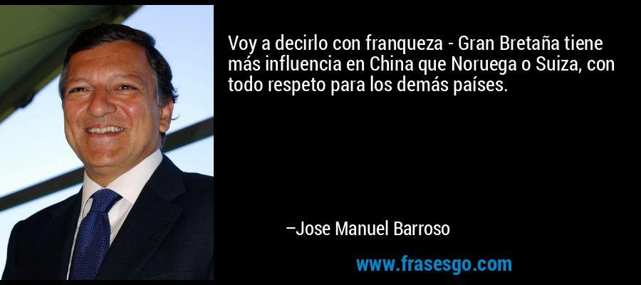 Voy a decirlo con franqueza - Gran Bretaña tiene más influencia en China que Noruega o Suiza, con todo respeto para los demás países. – Jose Manuel Barroso