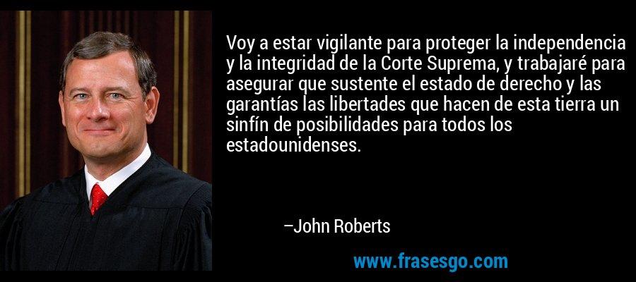 Voy a estar vigilante para proteger la independencia y la integridad de la Corte Suprema, y trabajaré para asegurar que sustente el estado de derecho y las garantías las libertades que hacen de esta tierra un sinfín de posibilidades para todos los estadounidenses. – John Roberts