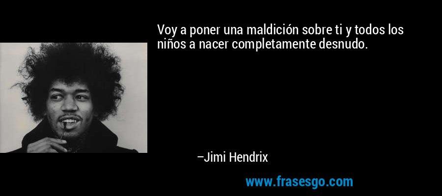 Voy a poner una maldición sobre ti y todos los niños a nacer completamente desnudo. – Jimi Hendrix