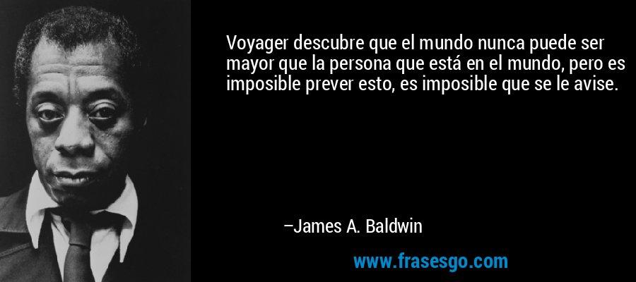 Voyager descubre que el mundo nunca puede ser mayor que la persona que está en el mundo, pero es imposible prever esto, es imposible que se le avise. – James A. Baldwin