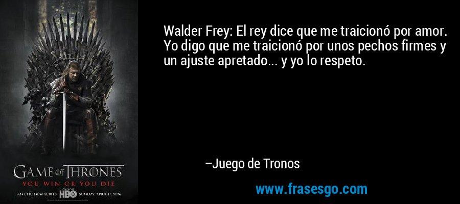 Walder Frey: El rey dice que me traicionó por amor. Yo digo que me traicionó por unos pechos firmes y un ajuste apretado... y yo lo respeto. – Juego de Tronos
