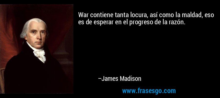 War contiene tanta locura, así como la maldad, eso es de esperar en el progreso de la razón. – James Madison