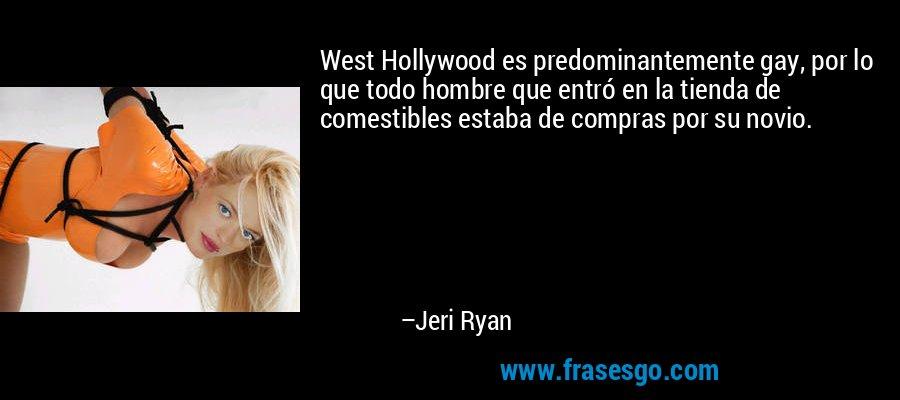 West Hollywood es predominantemente gay, por lo que todo hombre que entró en la tienda de comestibles estaba de compras por su novio. – Jeri Ryan