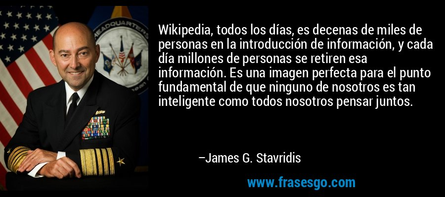 Wikipedia, todos los días, es decenas de miles de personas en la introducción de información, y cada día millones de personas se retiren esa información. Es una imagen perfecta para el punto fundamental de que ninguno de nosotros es tan inteligente como todos nosotros pensar juntos. – James G. Stavridis