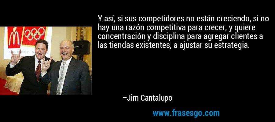Y así, si sus competidores no están creciendo, si no hay una razón competitiva para crecer, y quiere concentración y disciplina para agregar clientes a las tiendas existentes, a ajustar su estrategia. – Jim Cantalupo