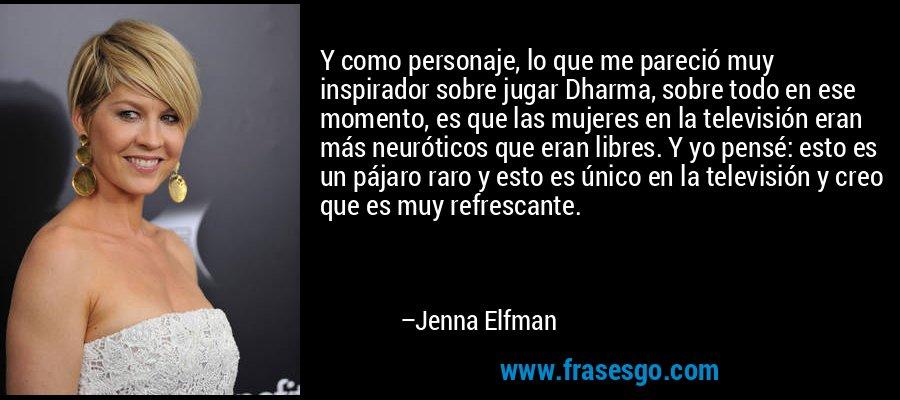 Y como personaje, lo que me pareció muy inspirador sobre jugar Dharma, sobre todo en ese momento, es que las mujeres en la televisión eran más neuróticos que eran libres. Y yo pensé: esto es un pájaro raro y esto es único en la televisión y creo que es muy refrescante. – Jenna Elfman