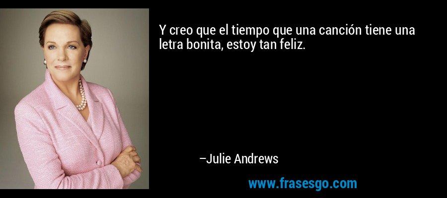 Y creo que el tiempo que una canción tiene una letra bonita, estoy tan feliz. – Julie Andrews