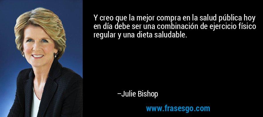 Y creo que la mejor compra en la salud pública hoy en día debe ser una combinación de ejercicio físico regular y una dieta saludable. – Julie Bishop