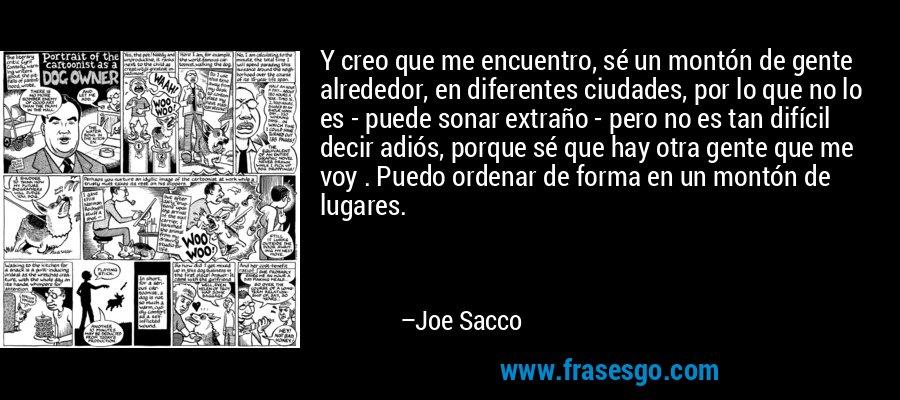 Y creo que me encuentro, sé un montón de gente alrededor, en diferentes ciudades, por lo que no lo es - puede sonar extraño - pero no es tan difícil decir adiós, porque sé que hay otra gente que me voy . Puedo ordenar de forma en un montón de lugares. – Joe Sacco
