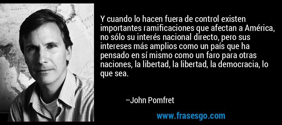 Y cuando lo hacen fuera de control existen importantes ramificaciones que afectan a América, no sólo su interés nacional directo, pero sus intereses más amplios como un país que ha pensado en sí mismo como un faro para otras naciones, la libertad, la libertad, la democracia, lo que sea. – John Pomfret