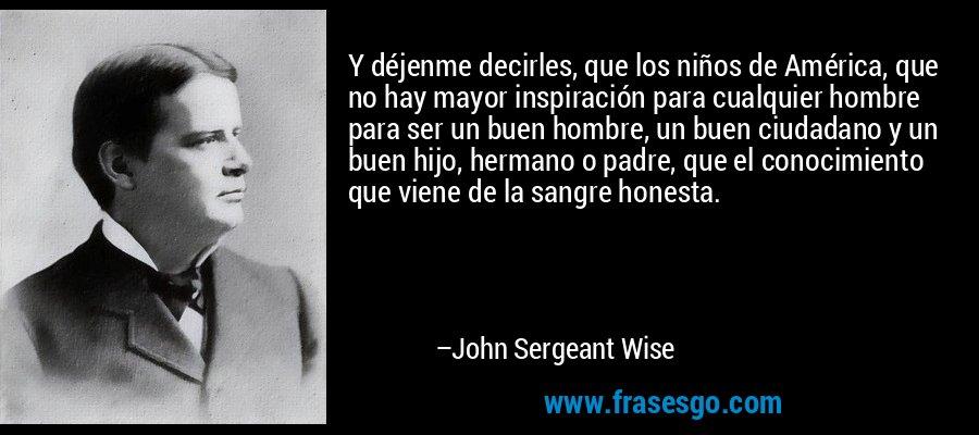 Y déjenme decirles, que los niños de América, que no hay mayor inspiración para cualquier hombre para ser un buen hombre, un buen ciudadano y un buen hijo, hermano o padre, que el conocimiento que viene de la sangre honesta. – John Sergeant Wise