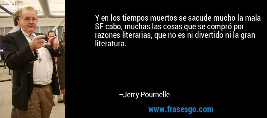 Y en los tiempos muertos se sacude mucho la mala SF cabo, muchas las cosas que se compró por razones literarias, que no es ni divertido ni la gran literatura. – Jerry Pournelle